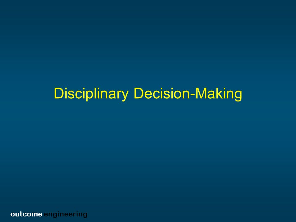 outcome engineering Disciplinary Decision-Making