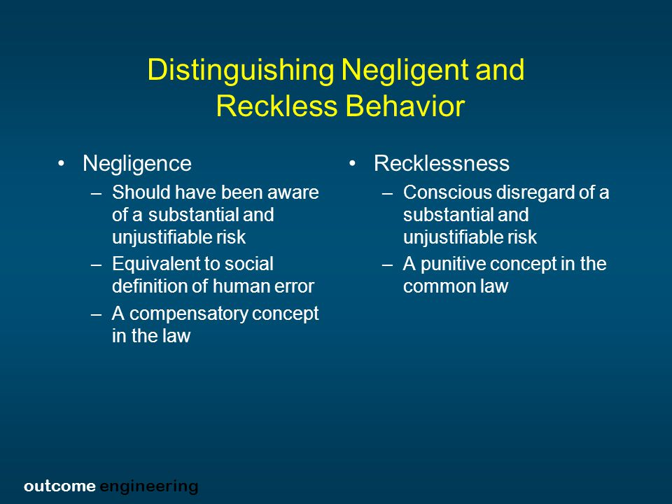 outcome engineering Distinguishing Negligent and Reckless Behavior Negligence –Should have been aware of a substantial and unjustifiable risk –Equivalent to social definition of human error –A compensatory concept in the law Recklessness –Conscious disregard of a substantial and unjustifiable risk –A punitive concept in the common law
