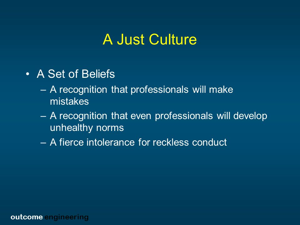 outcome engineering A Just Culture A Set of Beliefs –A recognition that professionals will make mistakes –A recognition that even professionals will develop unhealthy norms –A fierce intolerance for reckless conduct
