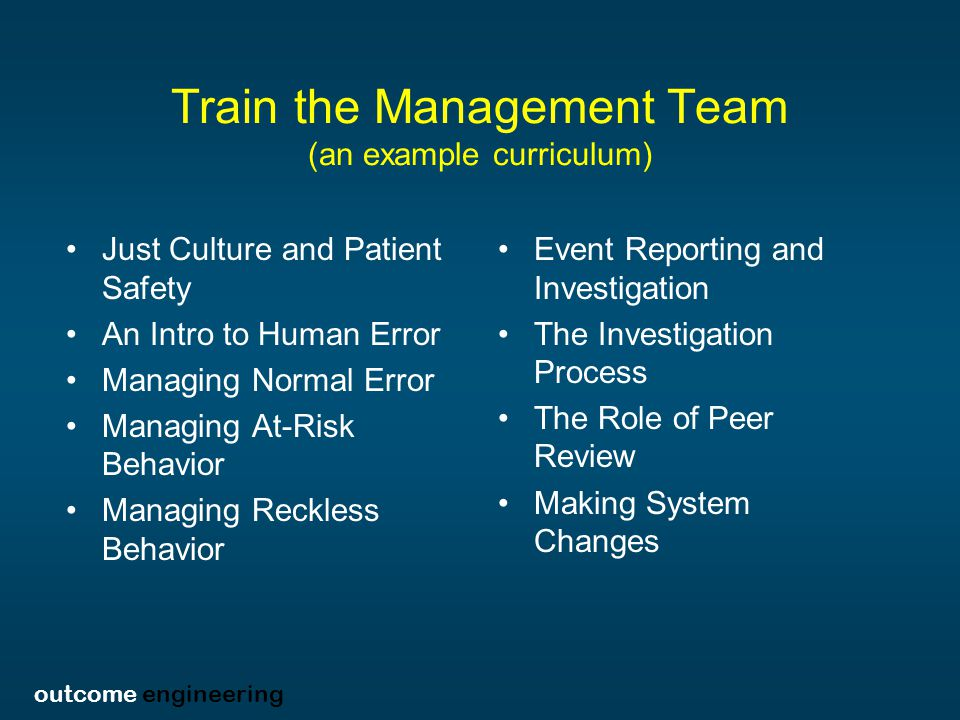 outcome engineering Train the Management Team (an example curriculum) Just Culture and Patient Safety An Intro to Human Error Managing Normal Error Managing At-Risk Behavior Managing Reckless Behavior Event Reporting and Investigation The Investigation Process The Role of Peer Review Making System Changes