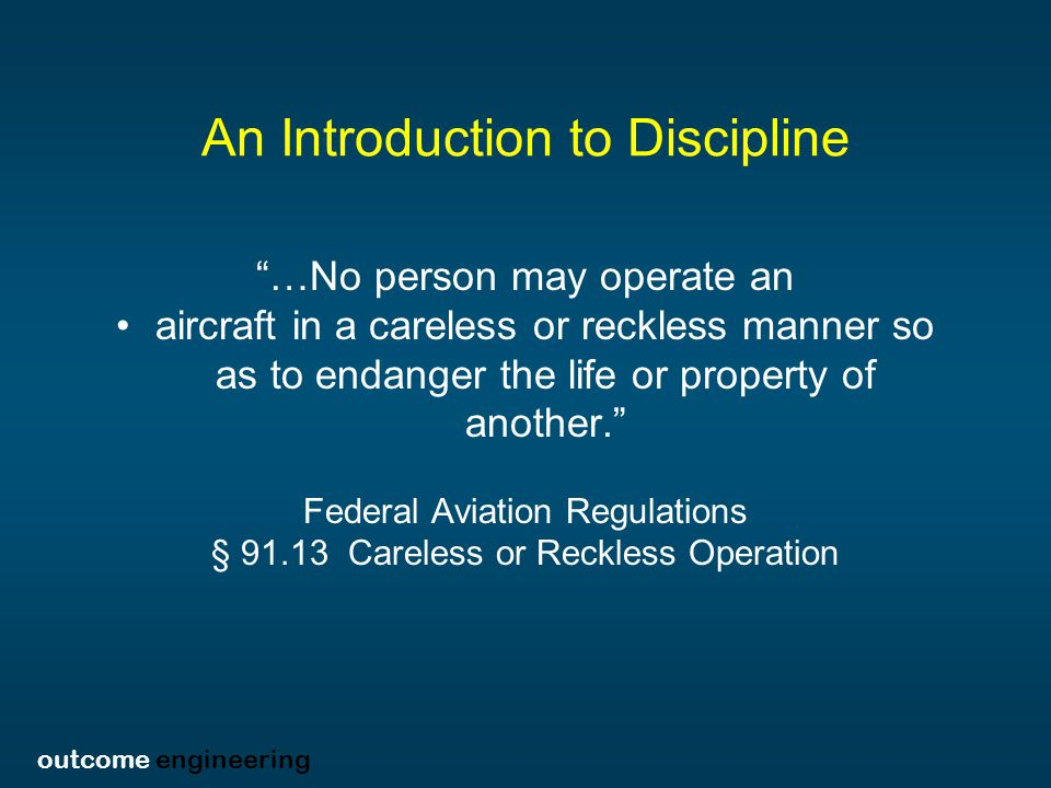 outcome engineering An Introduction to Discipline As far as I am concerned, when I say careless I am not talking about any kind of reckless operation of an aircraft, but simply the most basic form of simple human error or omission that the Board has used in these cases in its definition of carelessness. In other words, a simple absence of the due care required under the circumstances, that is, a simple act of omission, or simply ordinary negligence, a human mistake. National Transportation Safety Board Administrative Law Judge Engen v.
