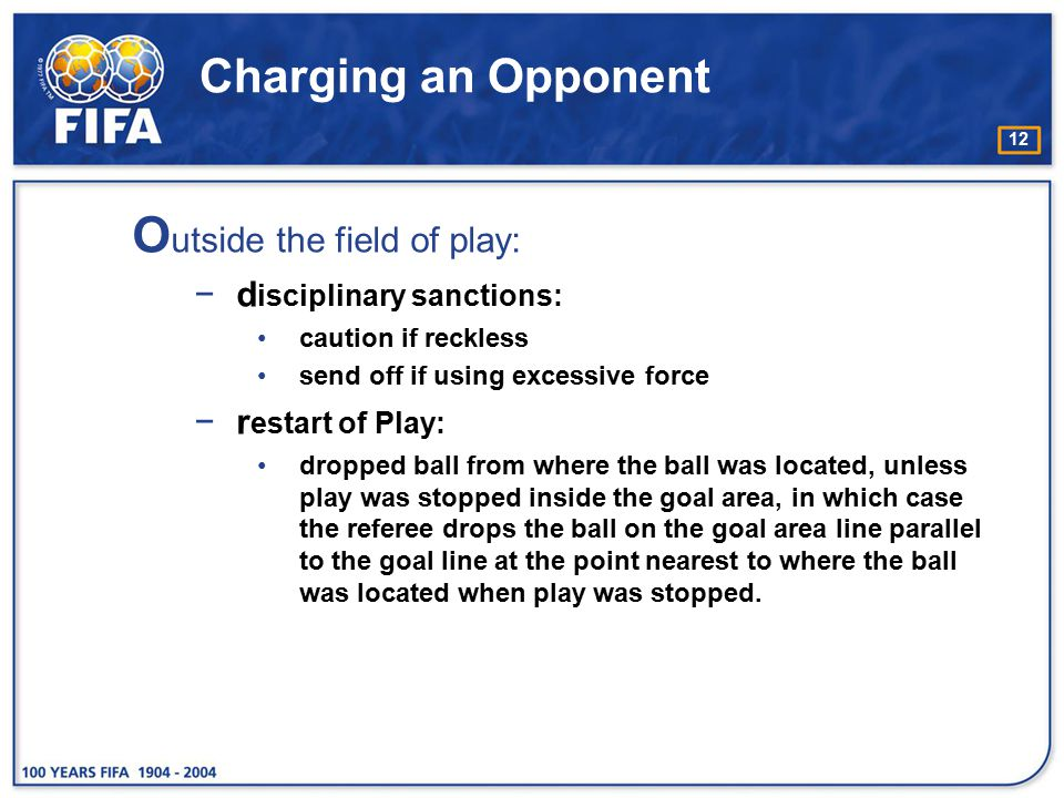 12 Charging an Opponent O utside the field of play: −d isciplinary sanctions: caution if reckless send off if using excessive force −r estart of Play: