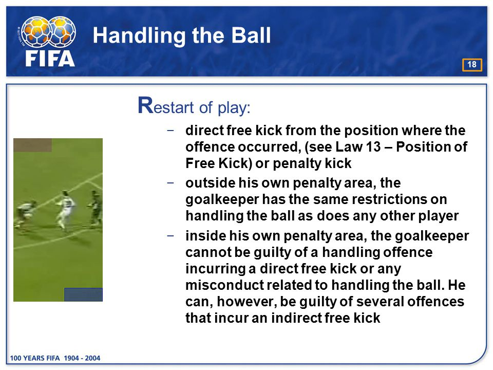 18 Handling the Ball R estart of play: −direct free kick from the position where the offence occurred, (see Law 13 – Position of Free Kick) or penalty