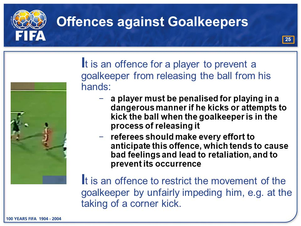 25 Offences against Goalkeepers I t is an offence for a player to prevent a goalkeeper from releasing the ball from his hands: −a player must be penal
