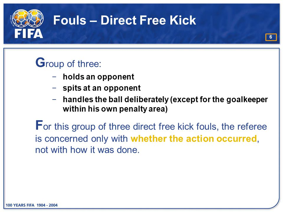 6 Fouls – Direct Free Kick G roup of three: −holds an opponent −spits at an opponent −handles the ball deliberately (except for the goalkeeper within
