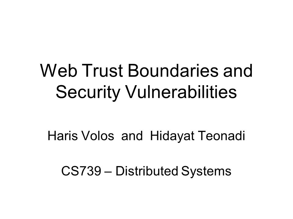 Web Trust Boundaries and Security Vulnerabilities Haris Volos and Hidayat Teonadi CS739 – Distributed Systems