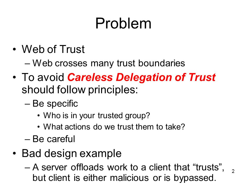 2 Problem Web of Trust –Web crosses many trust boundaries To avoid Careless Delegation of Trust should follow principles: –Be specific Who is in your trusted group.