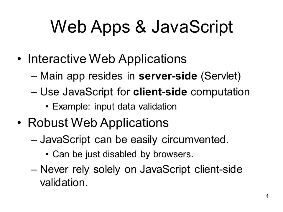 4 Web Apps & JavaScript Interactive Web Applications –Main app resides in server-side (Servlet) –Use JavaScript for client-side computation Example: input data validation Robust Web Applications –JavaScript can be easily circumvented.