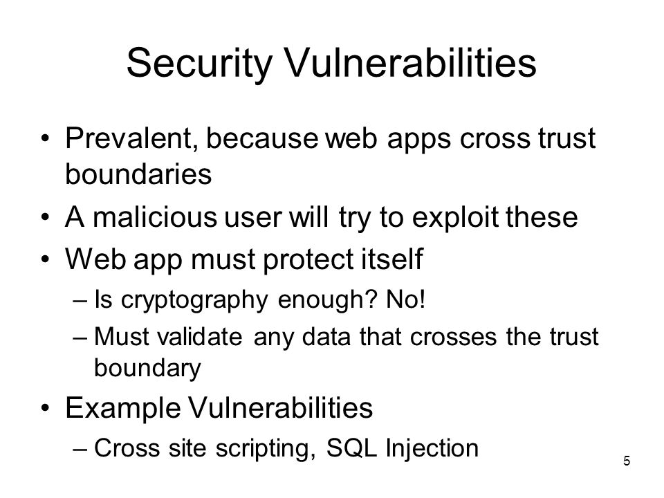 5 Security Vulnerabilities Prevalent, because web apps cross trust boundaries A malicious user will try to exploit these Web app must protect itself –Is cryptography enough.