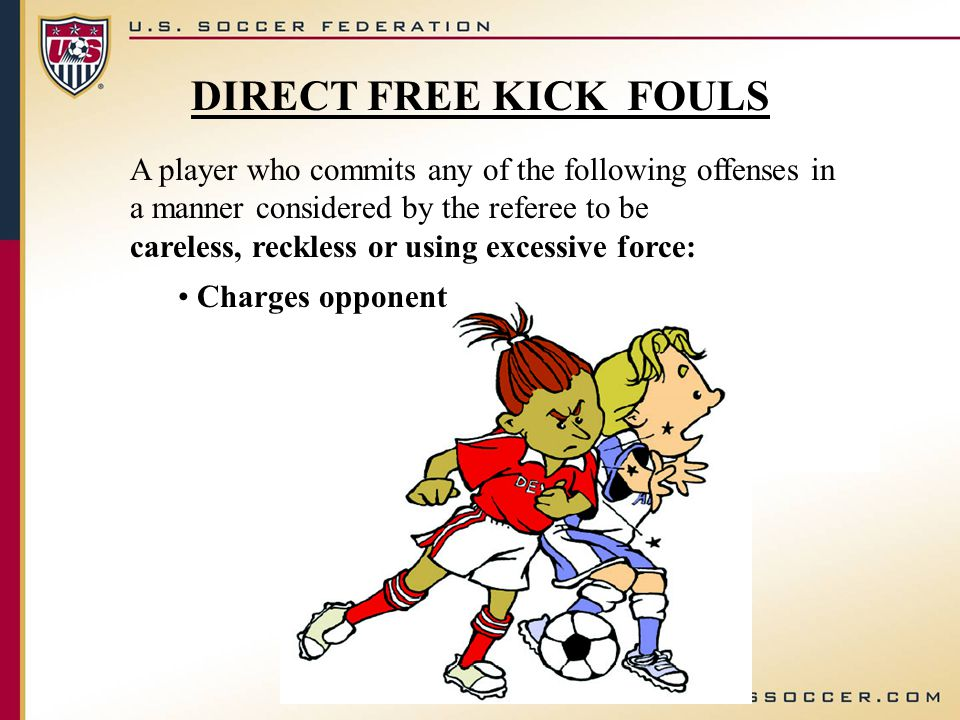 DIRECT FREE KICK FOULS A player who commits any of the following offenses in a manner considered by the referee to be careless, reckless or using excessive force: Charges opponent