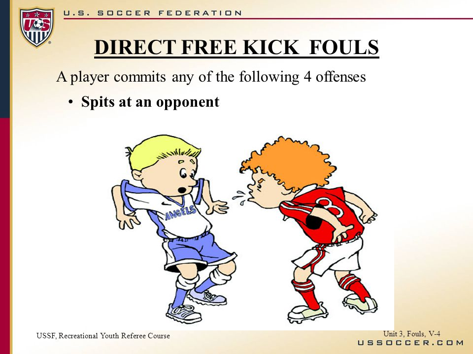 A player commits any of the following 4 offenses Spits at an opponent USSF, Recreational Youth Referee Course Unit 3, Fouls, V-4 DIRECT FREE KICK FOUL