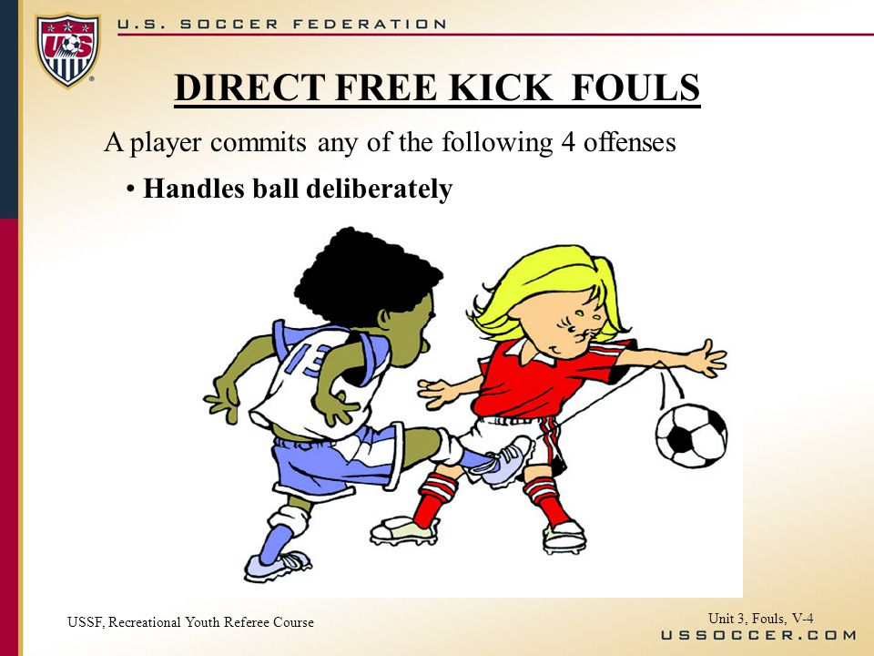 A player commits any of the following 4 offenses Handles ball deliberately USSF, Recreational Youth Referee Course Unit 3, Fouls, V-4 DIRECT FREE KICK