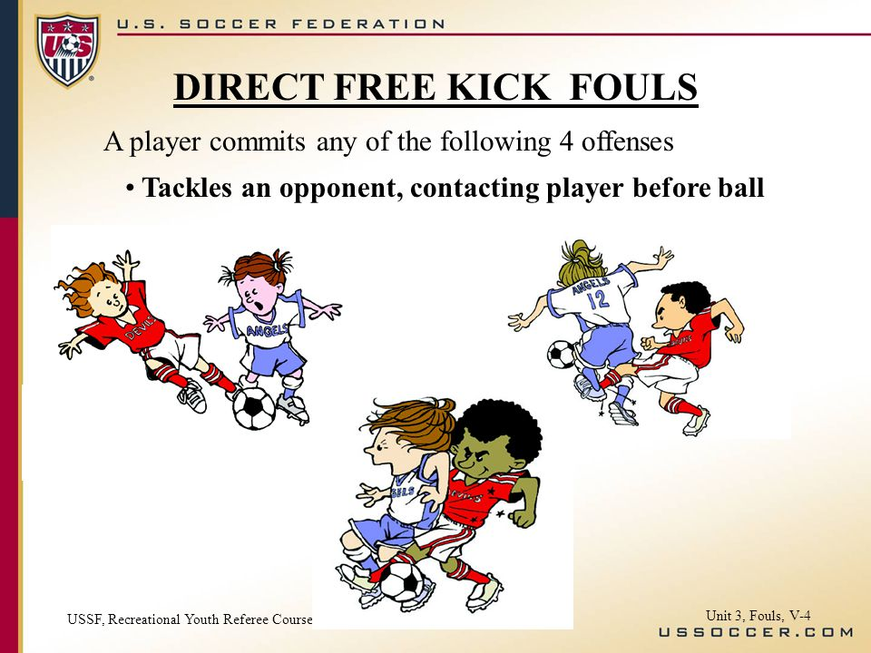 A player commits any of the following 4 offenses Tackles an opponent, contacting player before ball USSF, Recreational Youth Referee Course Unit 3, Fo