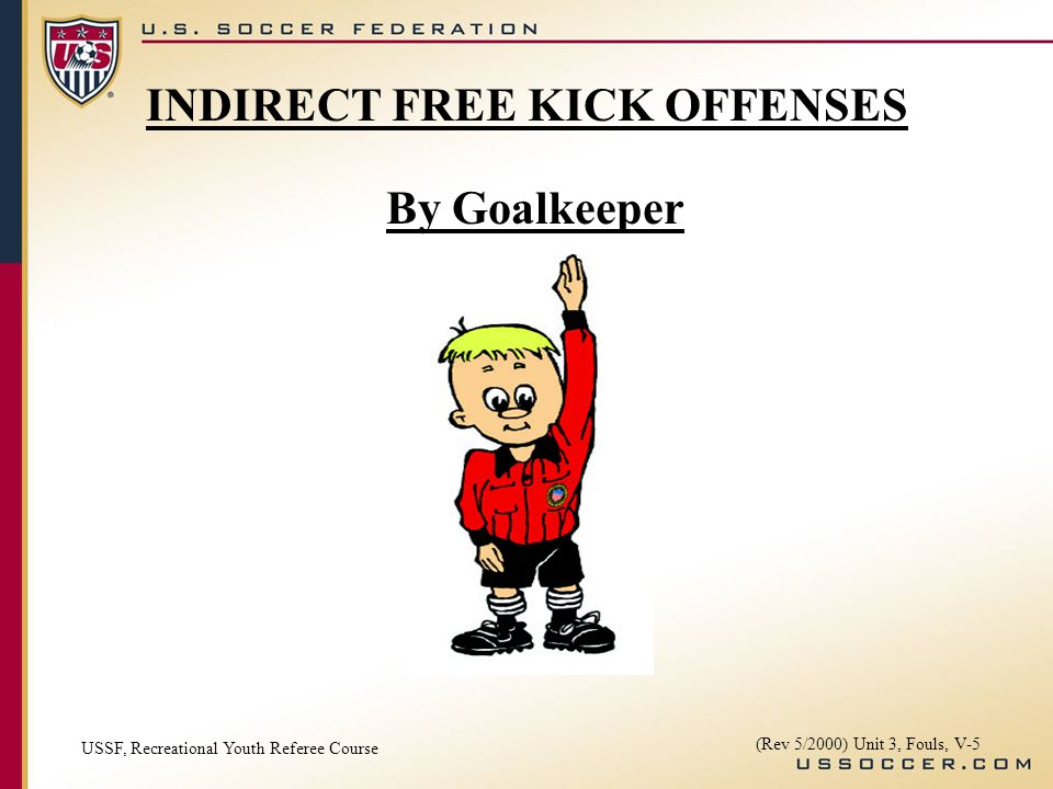 By Goalkeeper USSF, Recreational Youth Referee Course (Rev 5/2000) Unit 3, Fouls, V-5 INDIRECT FREE KICK OFFENSES