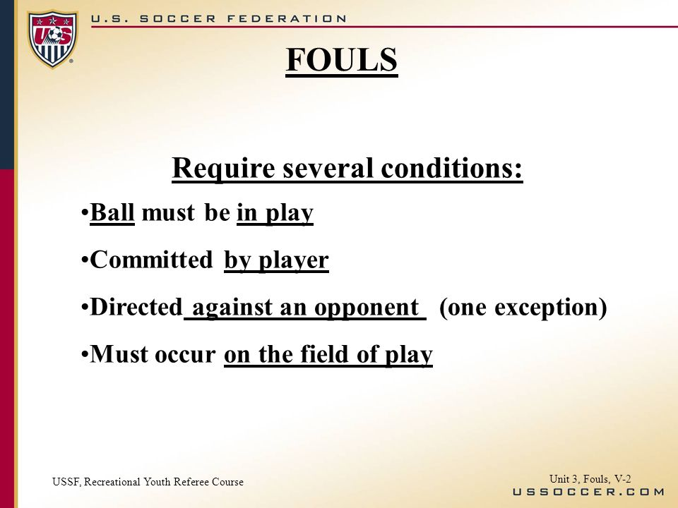 Require several conditions: Ball must be in play Committed by player Directed against an opponent (one exception) Must occur on the field of play FOUL