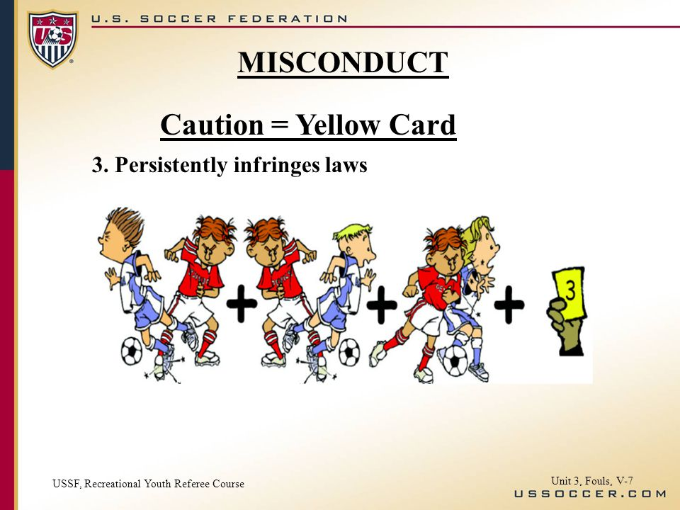 Caution = Yellow Card 3. Persistently infringes laws MISCONDUCT USSF, Recreational Youth Referee Course Unit 3, Fouls, V-7