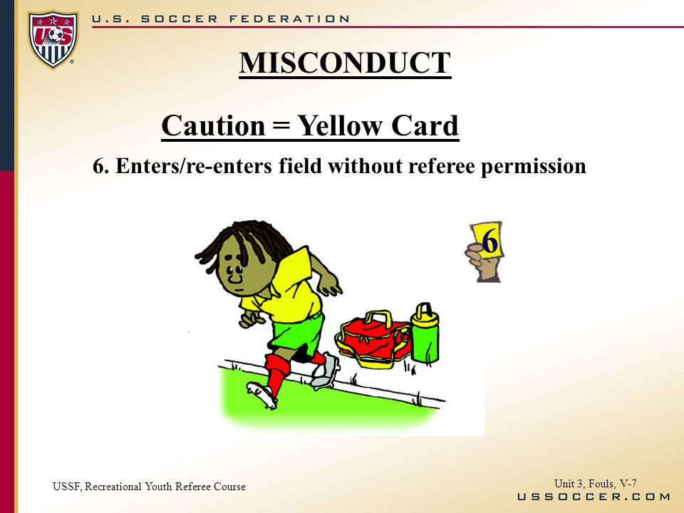 Caution = Yellow Card 6. Enters/re-enters field without referee permission MISCONDUCT USSF, Recreational Youth Referee Course Unit 3, Fouls, V-7