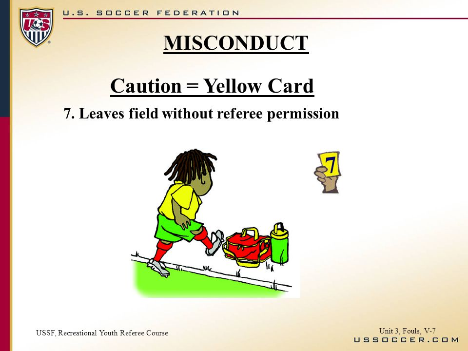 Caution = Yellow Card 7. Leaves field without referee permission MISCONDUCT USSF, Recreational Youth Referee Course Unit 3, Fouls, V-7