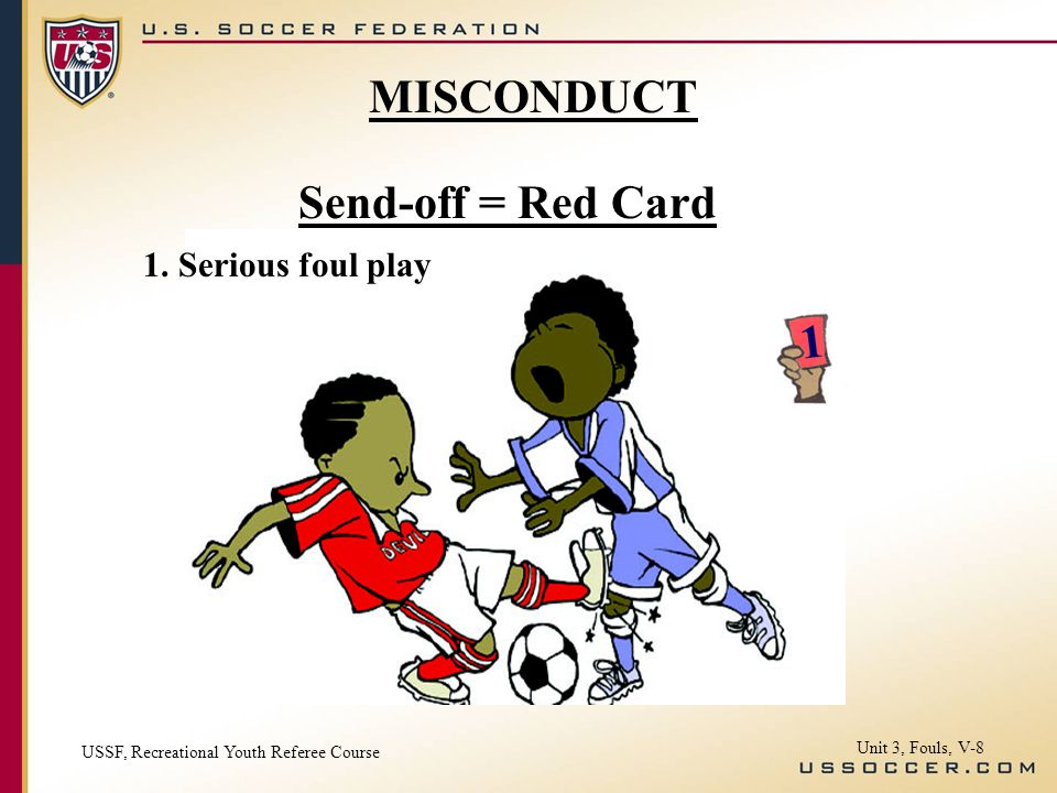Send-off = Red Card 1. Serious foul play USSF, Recreational Youth Referee Course Unit 3, Fouls, V-8 MISCONDUCT