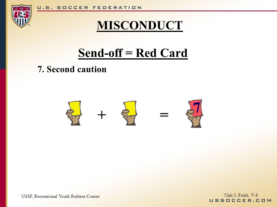 Send-off = Red Card 7. Second caution USSF, Recreational Youth Referee Course Unit 3, Fouls, V-8 MISCONDUCT +=