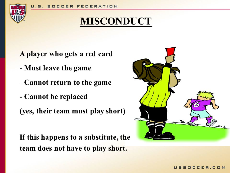 A player who gets a red card - Must leave the game - Cannot return to the game - Cannot be replaced (yes, their team must play short) If this happens