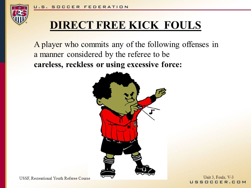 A player who commits any of the following offenses in a manner considered by the referee to be careless, reckless or using excessive force: DIRECT FREE KICK FOULS USSF, Recreational Youth Referee Course Unit 3, Fouls, V-3