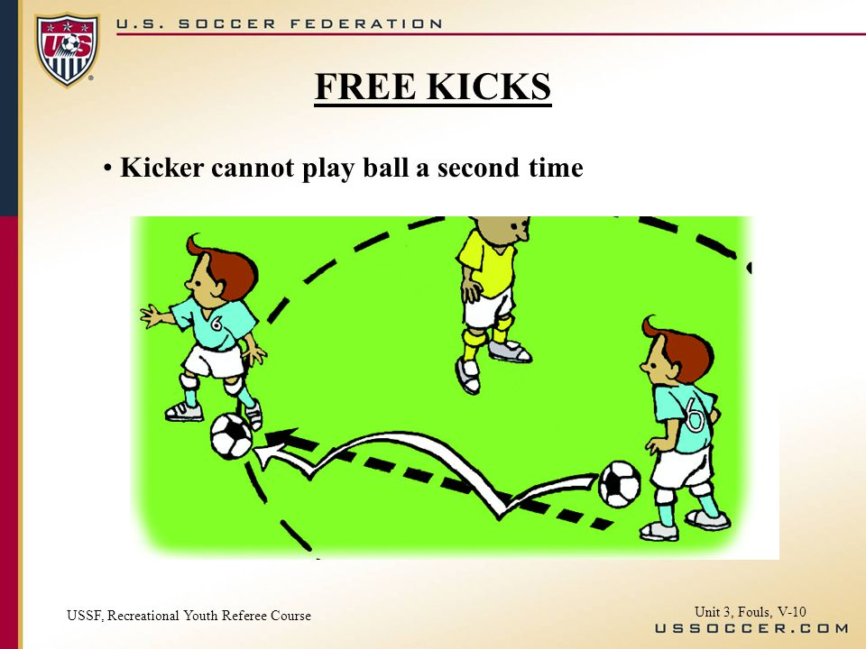 Kicker cannot play ball a second time USSF, Recreational Youth Referee Course Unit 3, Fouls, V-10 FREE KICKS