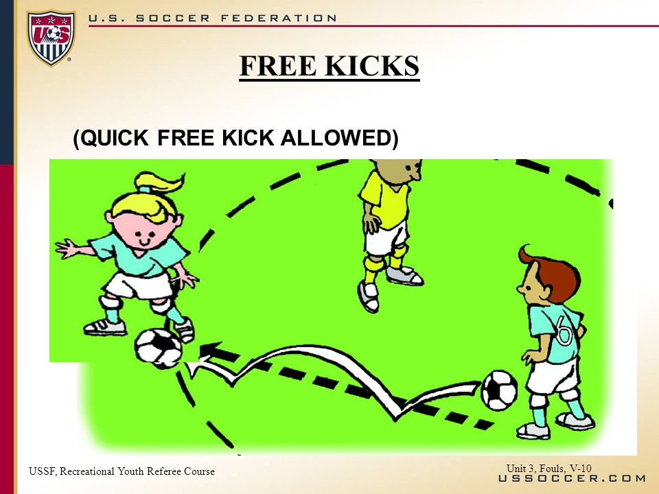 USSF, Recreational Youth Referee Course Unit 3, Fouls, V-10 FREE KICKS (QUICK FREE KICK ALLOWED)