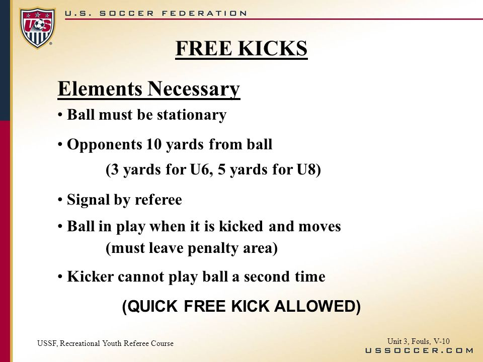 Elements Necessary Ball must be stationary Opponents 10 yards from ball (3 yards for U6, 5 yards for U8) Signal by referee Ball in play when it is kicked and moves (must leave penalty area) Kicker cannot play ball a second time (QUICK FREE KICK ALLOWED) USSF, Recreational Youth Referee Course Unit 3, Fouls, V-10 FREE KICKS