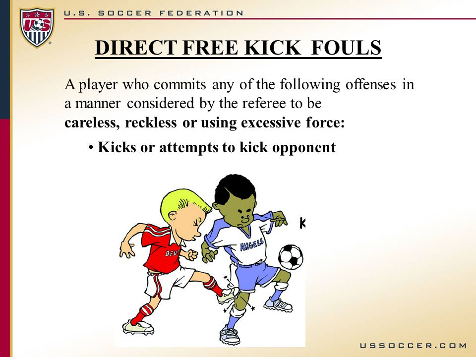 A player who commits any of the following offenses in a manner considered by the referee to be careless, reckless or using excessive force: Kicks or attempts to kick opponent DIRECT FREE KICK FOULS