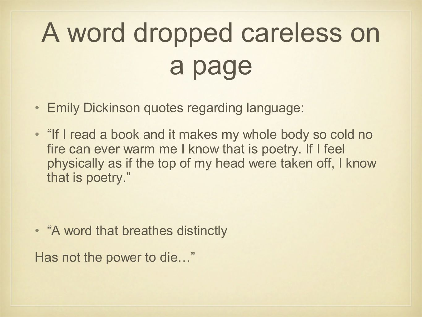 """A word dropped careless on a page Emily Dickinson quotes regarding language: """"If I read a book and it makes my whole body so cold no fire can ever war"""