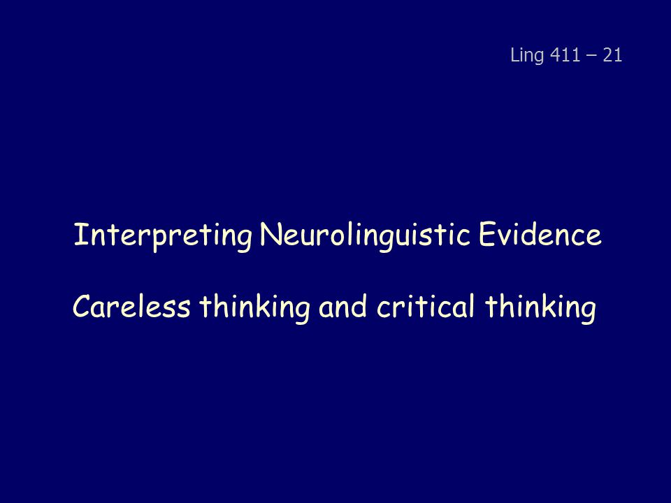 Interpreting Neurolinguistic Evidence Careless thinking and critical thinking Ling 411 – 21