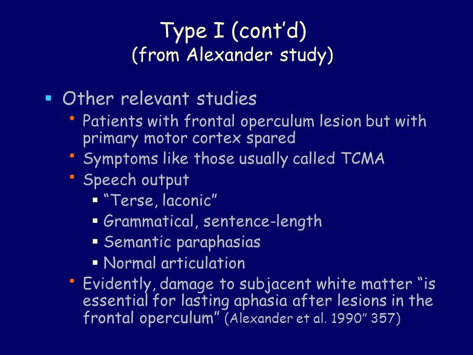 Type I (cont'd) (from Alexander study)  Other relevant studies Patients with frontal operculum lesion but with primary motor cortex spared Symptoms like those usually called TCMA Speech output  Terse, laconic  Grammatical, sentence-length  Semantic paraphasias  Normal articulation Evidently, damage to subjacent white matter is essential for lasting aphasia after lesions in the frontal operculum (Alexander et al.