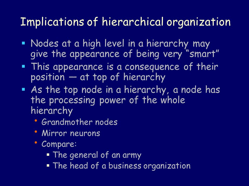 Implications of hierarchical organization  Nodes at a high level in a hierarchy may give the appearance of being very smart  This appearance is a consequence of their position — at top of hierarchy  As the top node in a hierarchy, a node has the processing power of the whole hierarchy Grandmother nodes Mirror neurons Compare:  The general of an army  The head of a business organization