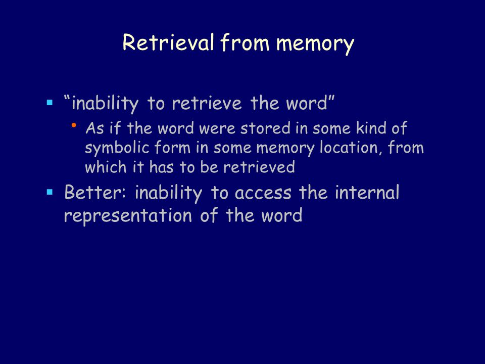 Retrieval from memory  inability to retrieve the word As if the word were stored in some kind of symbolic form in some memory location, from which it has to be retrieved  Better: inability to access the internal representation of the word