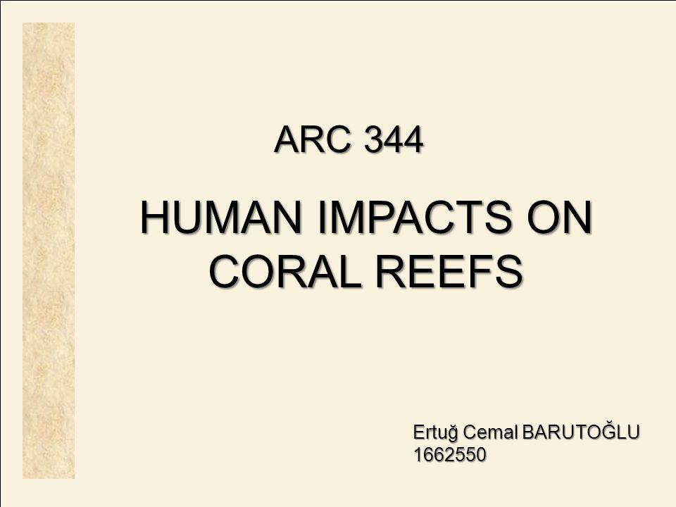 ARC 344 HUMAN IMPACTS ON CORAL REEFS Ertuğ Cemal BARUTOĞLU 1662550