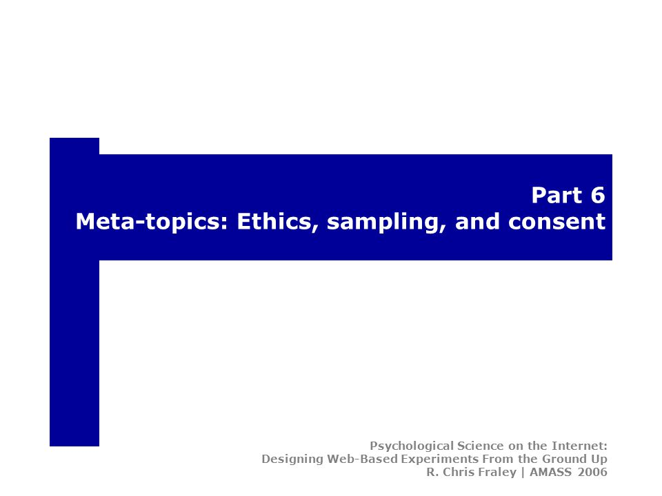 Part 6 Meta-topics: Ethics, sampling, and consent Psychological Science on the Internet: Designing Web-Based Experiments From the Ground Up R.