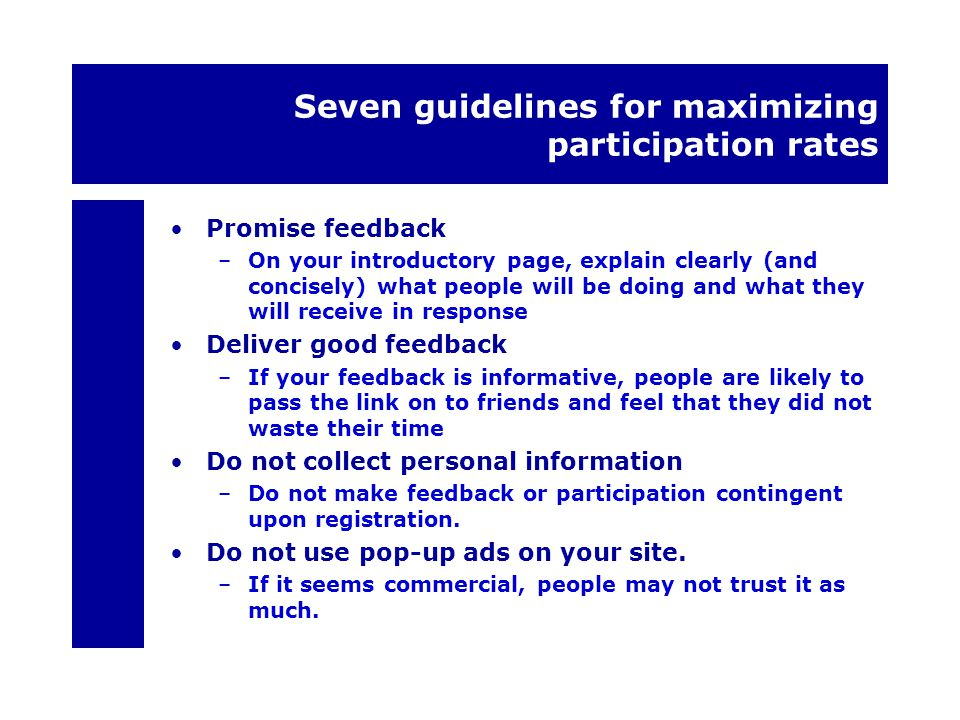 Seven guidelines for maximizing participation rates Promise feedback –On your introductory page, explain clearly (and concisely) what people will be doing and what they will receive in response Deliver good feedback –If your feedback is informative, people are likely to pass the link on to friends and feel that they did not waste their time Do not collect personal information –Do not make feedback or participation contingent upon registration.