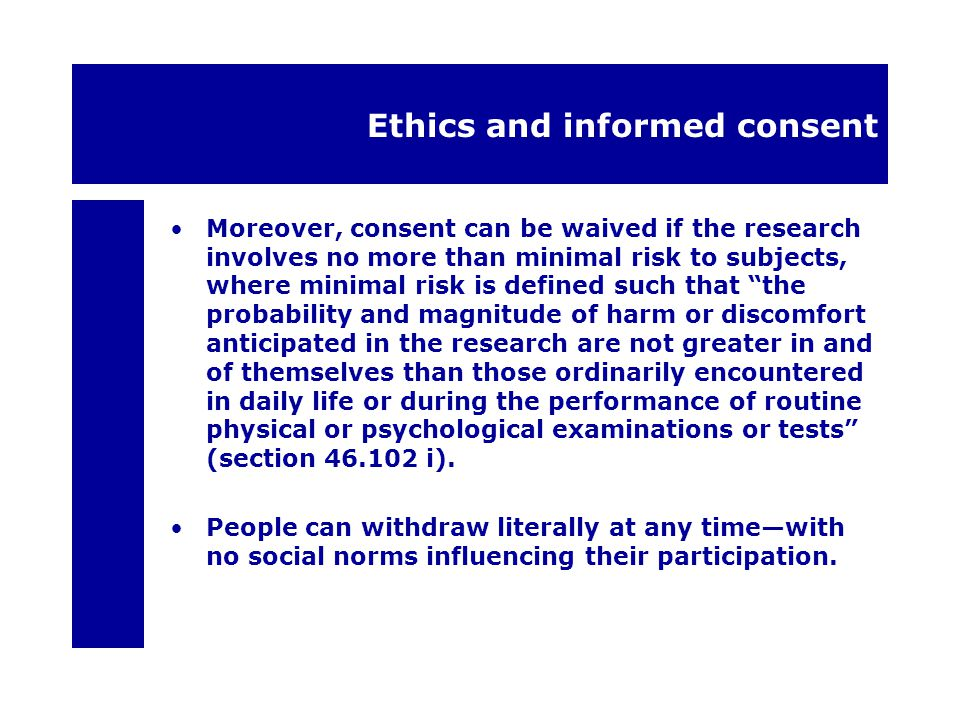 Ethics and informed consent Moreover, consent can be waived if the research involves no more than minimal risk to subjects, where minimal risk is defined such that the probability and magnitude of harm or discomfort anticipated in the research are not greater in and of themselves than those ordinarily encountered in daily life or during the performance of routine physical or psychological examinations or tests (section 46.102 i).