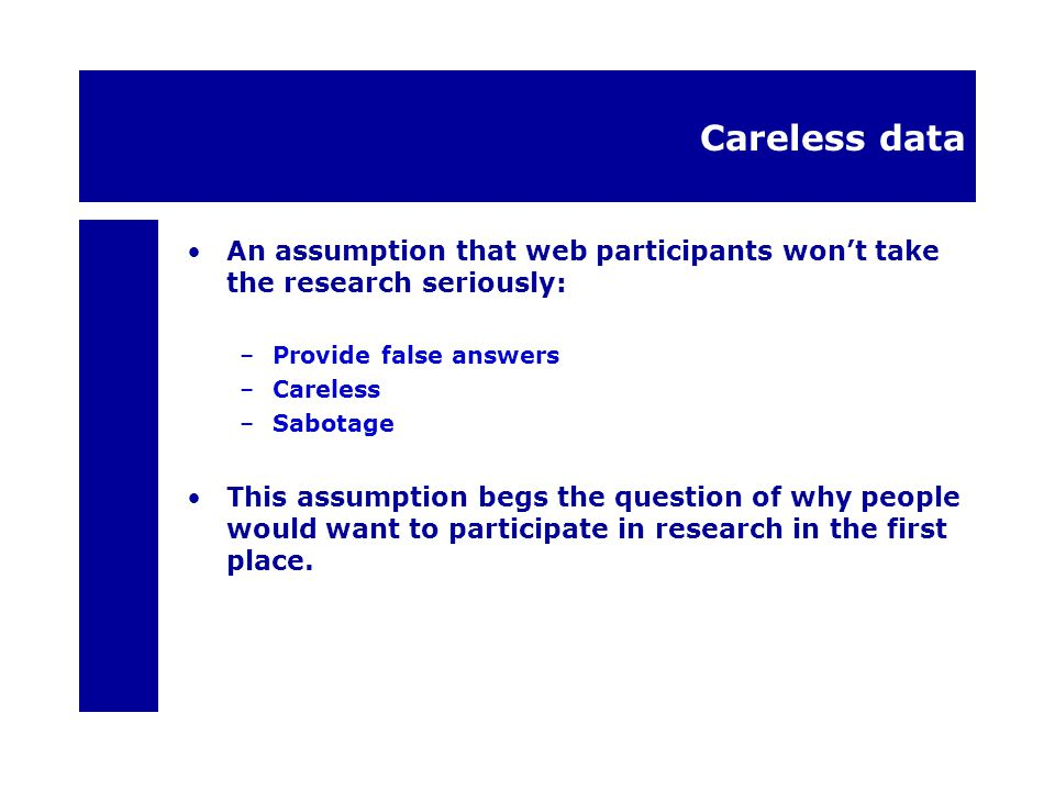 Careless data An assumption that web participants won't take the research seriously: –Provide false answers –Careless –Sabotage This assumption begs the question of why people would want to participate in research in the first place.