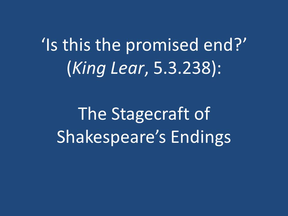 'Is this the promised end ' (King Lear, 5.3.238): The Stagecraft of Shakespeare's Endings