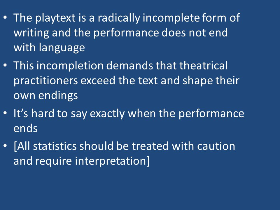 The playtext is a radically incomplete form of writing and the performance does not end with language This incompletion demands that theatrical practitioners exceed the text and shape their own endings It's hard to say exactly when the performance ends [All statistics should be treated with caution and require interpretation]