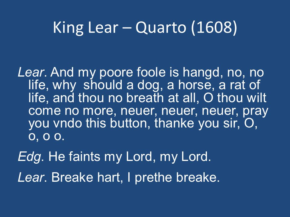 King Lear – Quarto (1608) Lear. And my poore foole is hangd, no, no life, why should a dog, a horse, a rat of life, and thou no breath at all, O thou
