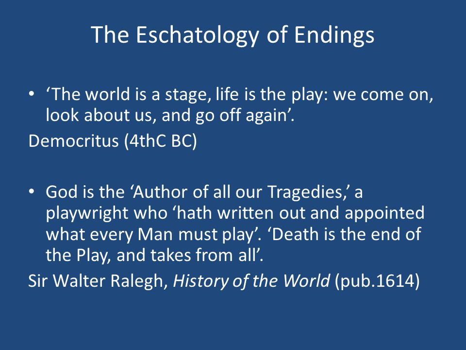 The Eschatology of Endings 'The world is a stage, life is the play: we come on, look about us, and go off again'.