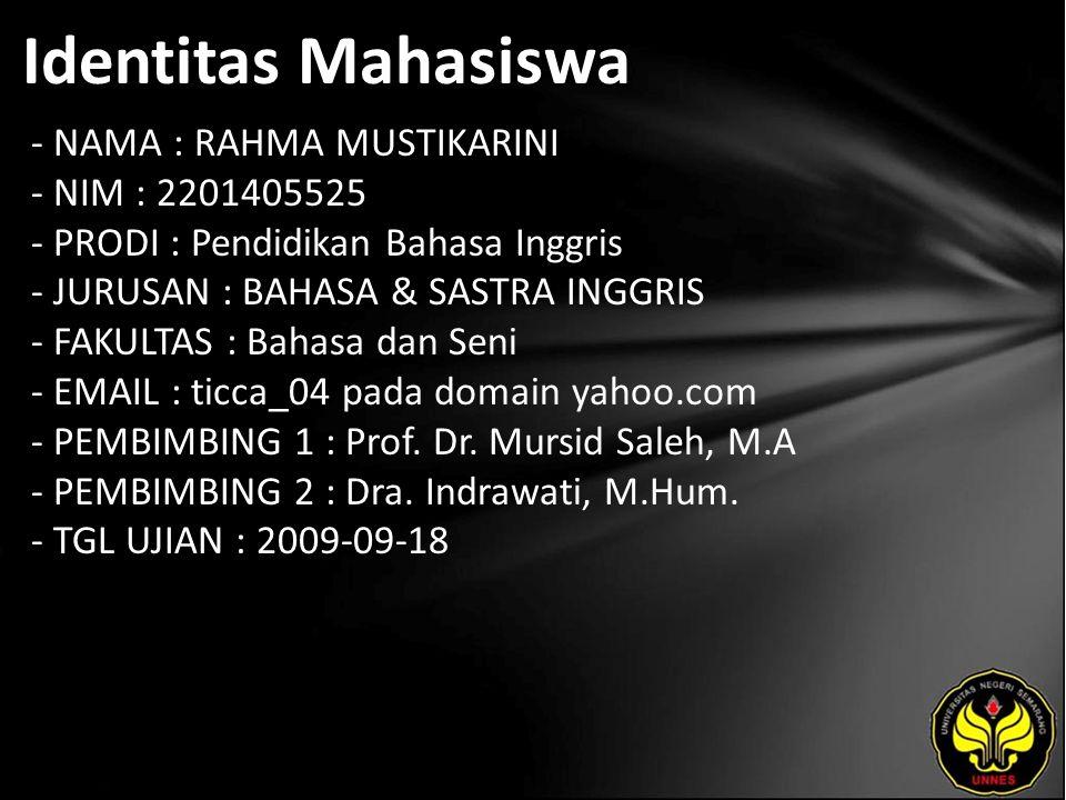 Identitas Mahasiswa - NAMA : RAHMA MUSTIKARINI - NIM : 2201405525 - PRODI : Pendidikan Bahasa Inggris - JURUSAN : BAHASA & SASTRA INGGRIS - FAKULTAS : Bahasa dan Seni - EMAIL : ticca_04 pada domain yahoo.com - PEMBIMBING 1 : Prof.