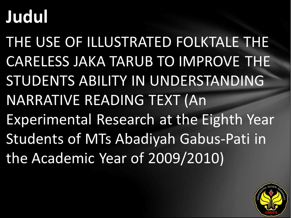 Judul THE USE OF ILLUSTRATED FOLKTALE THE CARELESS JAKA TARUB TO IMPROVE THE STUDENTS ABILITY IN UNDERSTANDING NARRATIVE READING TEXT (An Experimental Research at the Eighth Year Students of MTs Abadiyah Gabus-Pati in the Academic Year of 2009/2010)