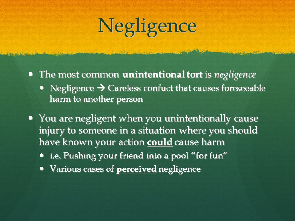 Negligence The most common unintentional tort is negligence The most common unintentional tort is negligence Negligence  Careless confuct that causes foreseeable harm to another person Negligence  Careless confuct that causes foreseeable harm to another person You are negligent when you unintentionally cause injury to someone in a situation where you should have known your action could cause harm You are negligent when you unintentionally cause injury to someone in a situation where you should have known your action could cause harm i.e.