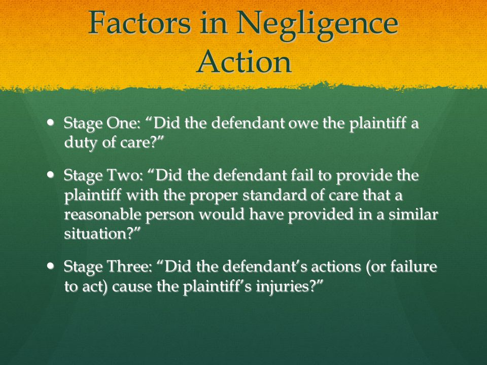 Factors in Negligence Action Stage One: Did the defendant owe the plaintiff a duty of care? Stage One: Did the defendant owe the plaintiff a duty of care? Stage Two: Did the defendant fail to provide the plaintiff with the proper standard of care that a reasonable person would have provided in a similar situation? Stage Two: Did the defendant fail to provide the plaintiff with the proper standard of care that a reasonable person would have provided in a similar situation? Stage Three: Did the defendant's actions (or failure to act) cause the plaintiff's injuries? Stage Three: Did the defendant's actions (or failure to act) cause the plaintiff's injuries?