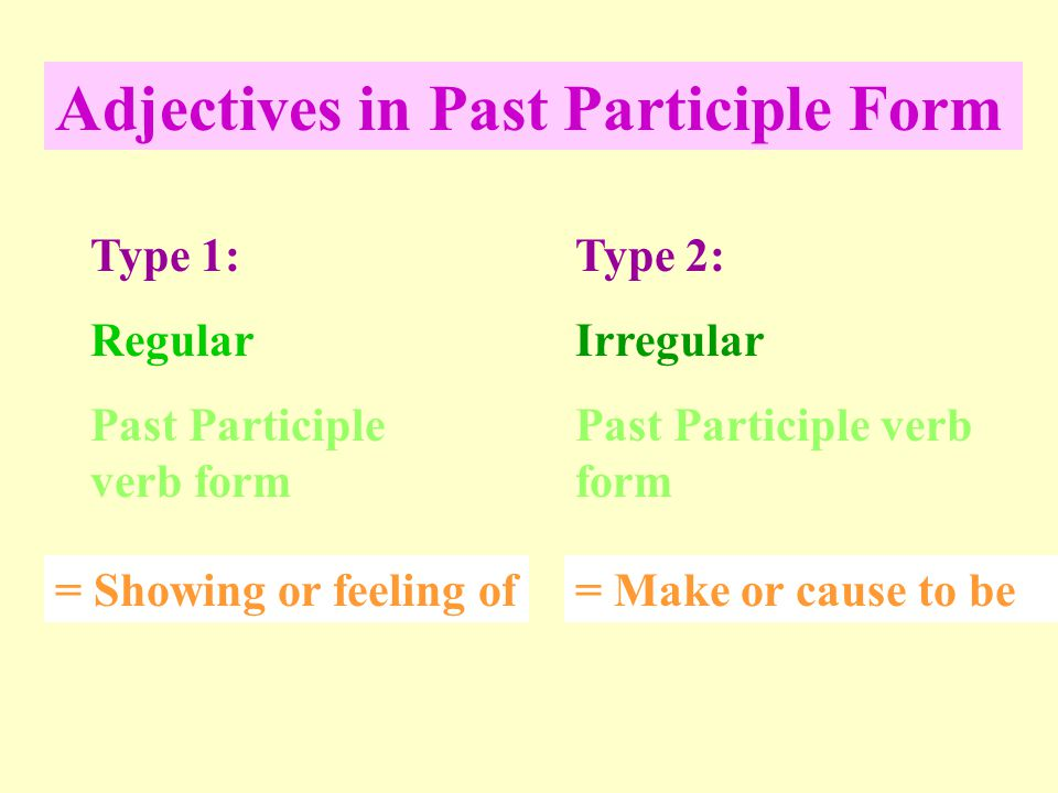 Adjectives in Past Participle Form Type 1: Regular Past Participle verb form Type 2: Irregular Past Participle verb form = Showing or feeling of= Make or cause to be
