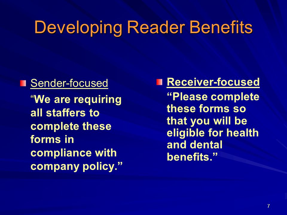7 Developing Reader Benefits Sender-focused We are requiring all staffers to complete these forms in compliance with company policy. Receiver-focused Please complete these forms so that you will be eligible for health and dental benefits.
